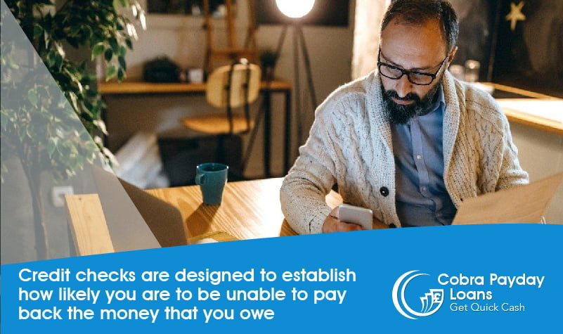 Credit checks are designed to establish how likely you are to be unable to pay back the money that you owe