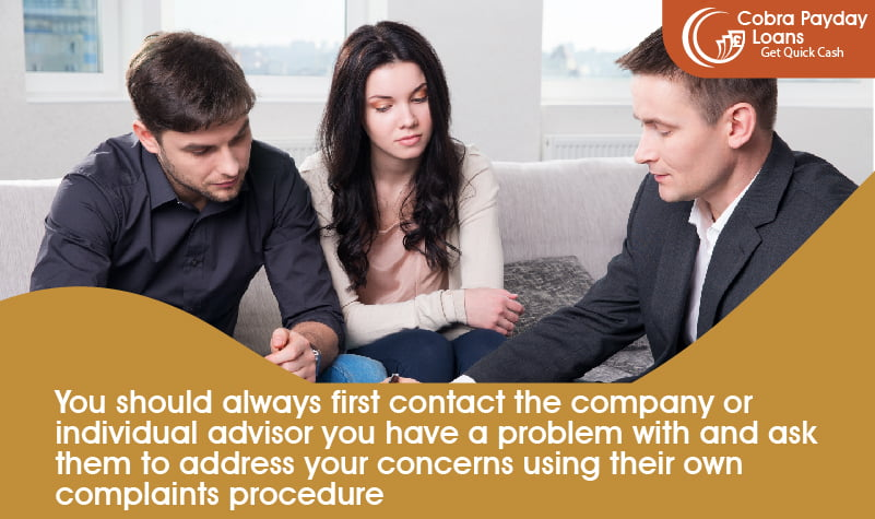 You should always first contact the company or individual advisor you have a problem with and ask them to address your concerns using their own complaints procedure