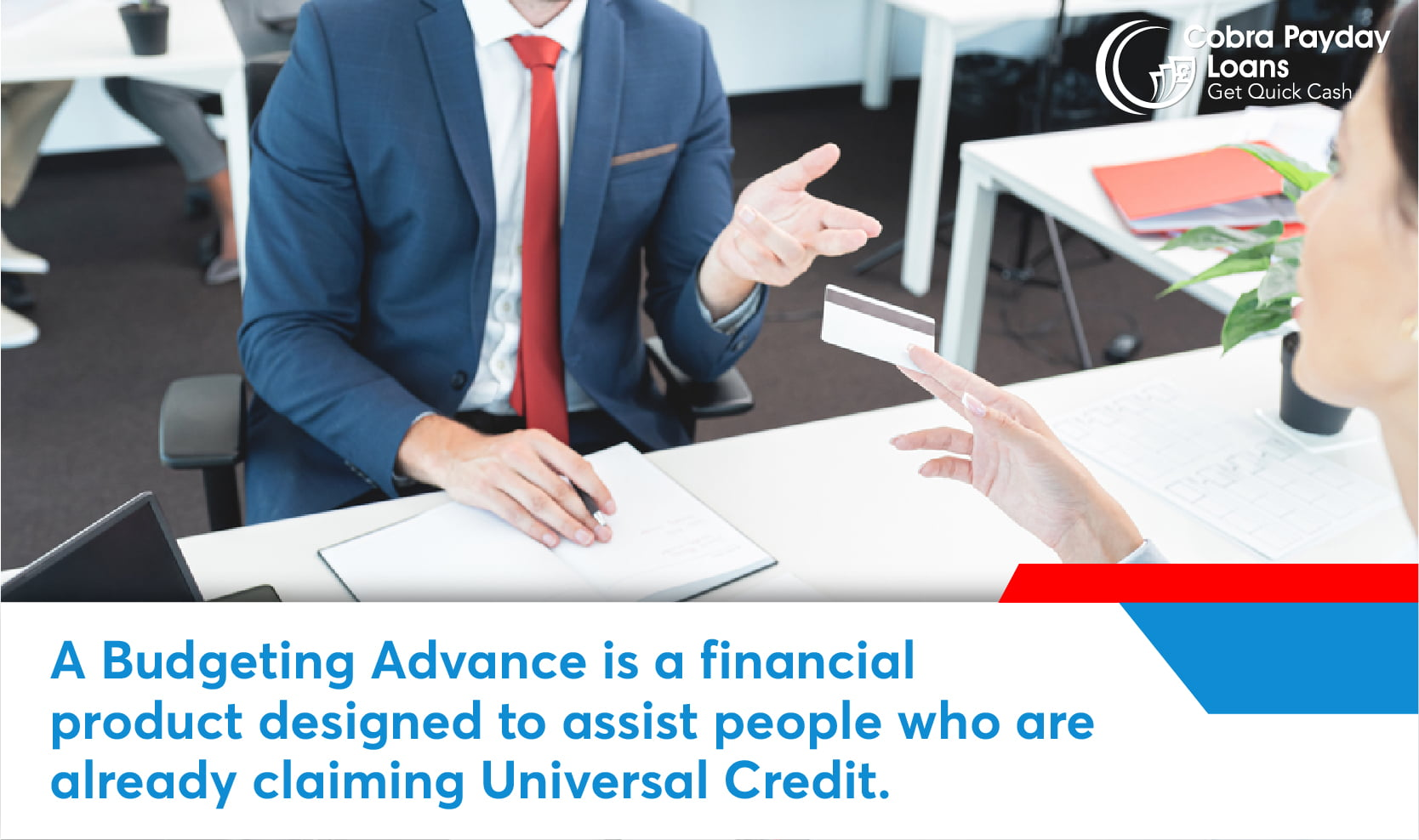 A Budgeting Advance is a financial product designed to assist people who are already claiming Universal Credit