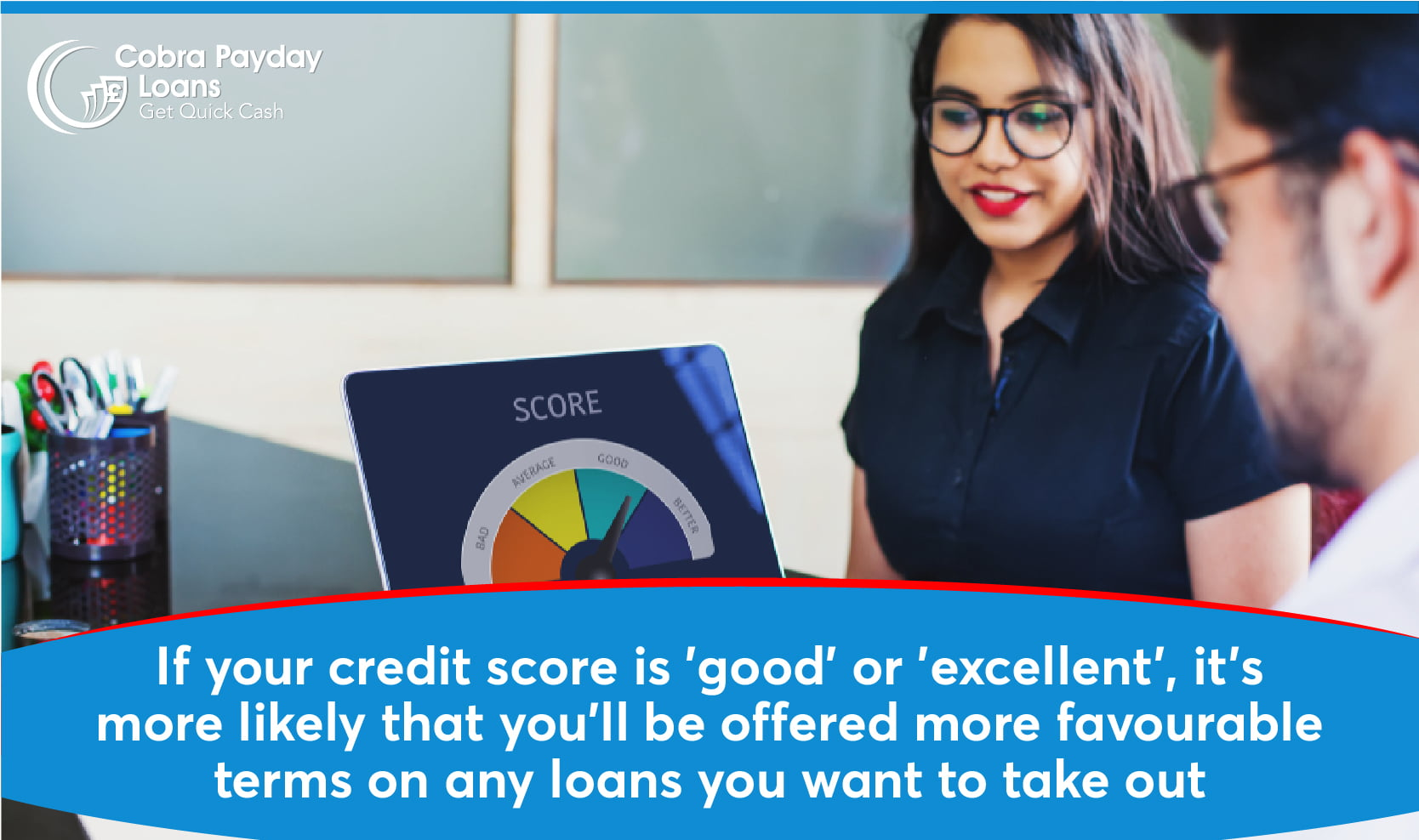 If your credit score is 'good' or 'excellent', it's more likely that you'll be offered more favourable terms on any loans you want to take out