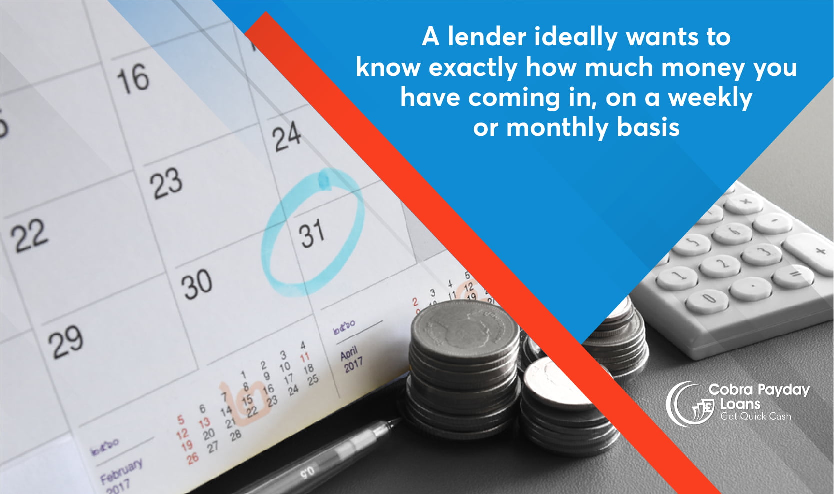 A lender ideally wants to know exactly how much money you have coming in, on a weekly or monthly basis